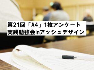 第21回「A4」1枚アンケート実践勉強会inアッシュデザインのお知らせ|住宅・工務店・リフォーム・不動産業界向け「A4」1枚アンケートから反響ある広告作り